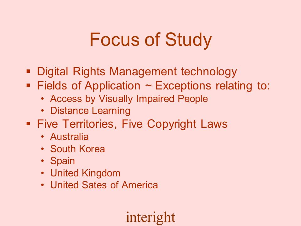 interight Focus of Study Digital Rights Management technology Fields of Application ~ Exceptions relating to: Access by Visually Impaired People Distance Learning Five Territories, Five Copyright Laws Australia South Korea Spain United Kingdom United Sates of America