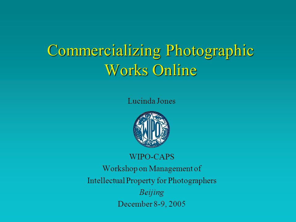 Commercializing Photographic Works Online Lucinda Jones WIPO-CAPS Workshop on Management of Intellectual Property for Photographers Beijing December 8-9, 2005