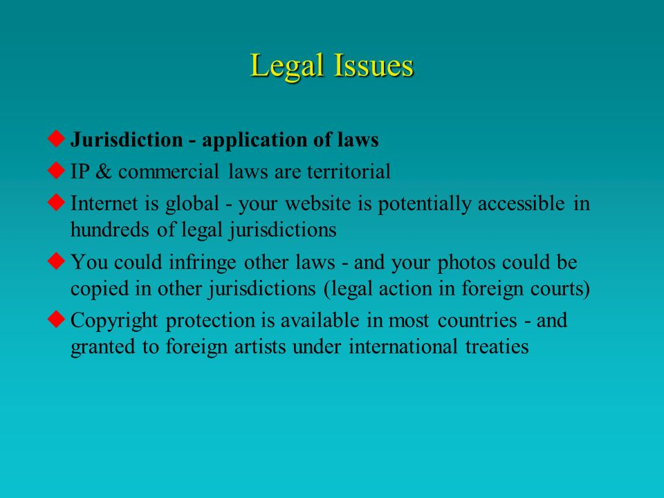 Legal Issues uJurisdiction - application of laws uIP & commercial laws are territorial uInternet is global - your website is potentially accessible in hundreds of legal jurisdictions uYou could infringe other laws - and your photos could be copied in other jurisdictions (legal action in foreign courts) uCopyright protection is available in most countries - and granted to foreign artists under international treaties