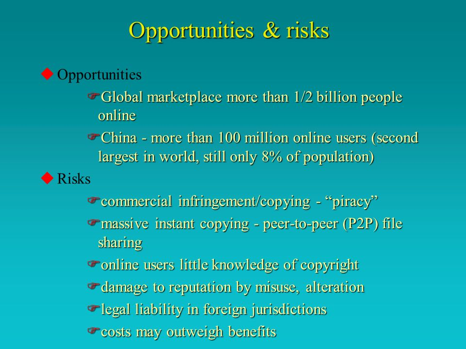 Opportunities & risks uOpportunities FGlobal marketplace more than 1/2 billion people online FChina - more than 100 million online users (second largest in world, still only 8% of population) uRisks Fcommercial infringement/copying - piracy Fmassive instant copying - peer-to-peer (P2P) file sharing Fonline users little knowledge of copyright Fdamage to reputation by misuse, alteration Flegal liability in foreign jurisdictions Fcosts may outweigh benefits