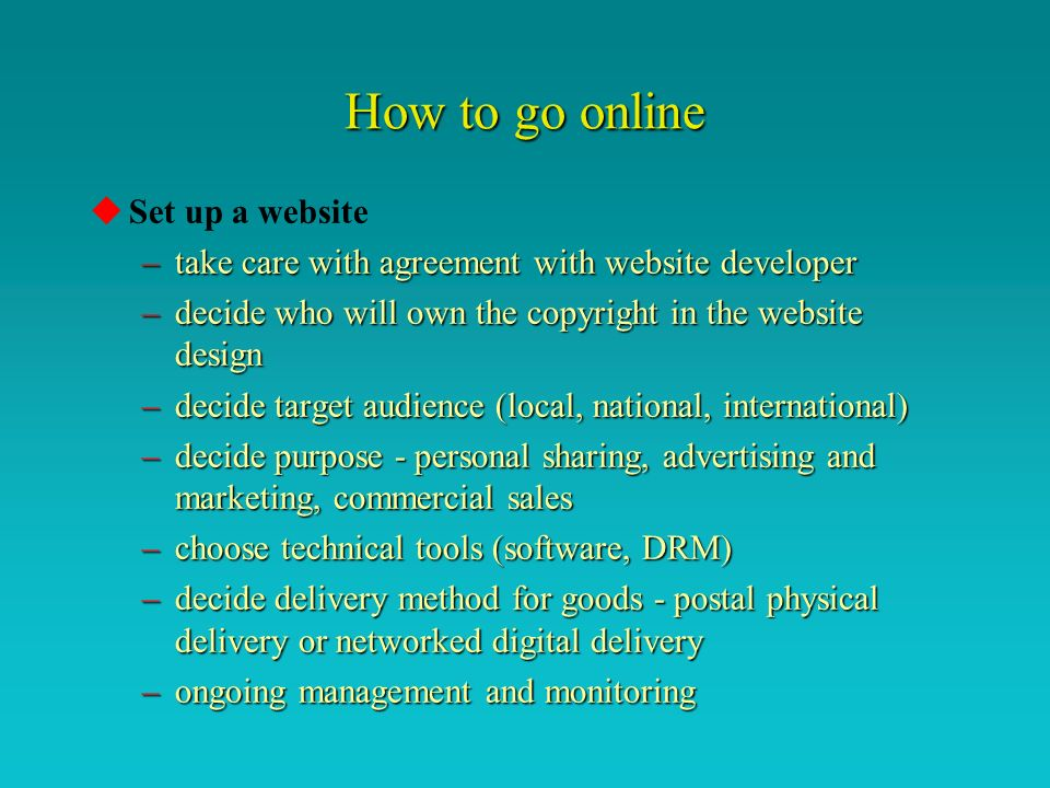 How to go online uSet up a website –take care with agreement with website developer –decide who will own the copyright in the website design –decide target audience (local, national, international) –decide purpose - personal sharing, advertising and marketing, commercial sales –choose technical tools (software, DRM) –decide delivery method for goods - postal physical delivery or networked digital delivery –ongoing management and monitoring