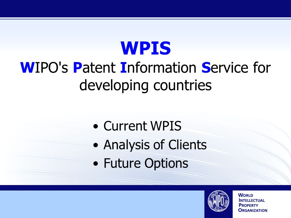 WPIS WIPO s Patent Information Service for developing countries Current WPIS Analysis of Clients Future Options