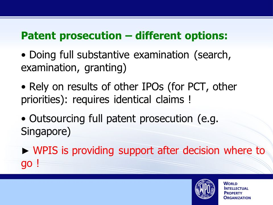 Patent prosecution – different options: Doing full substantive examination (search, examination, granting) Rely on results of other IPOs (for PCT, other priorities): requires identical claims .