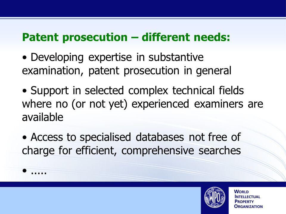 Patent prosecution – different needs: Developing expertise in substantive examination, patent prosecution in general Support in selected complex technical fields where no (or not yet) experienced examiners are available Access to specialised databases not free of charge for efficient, comprehensive searches.....