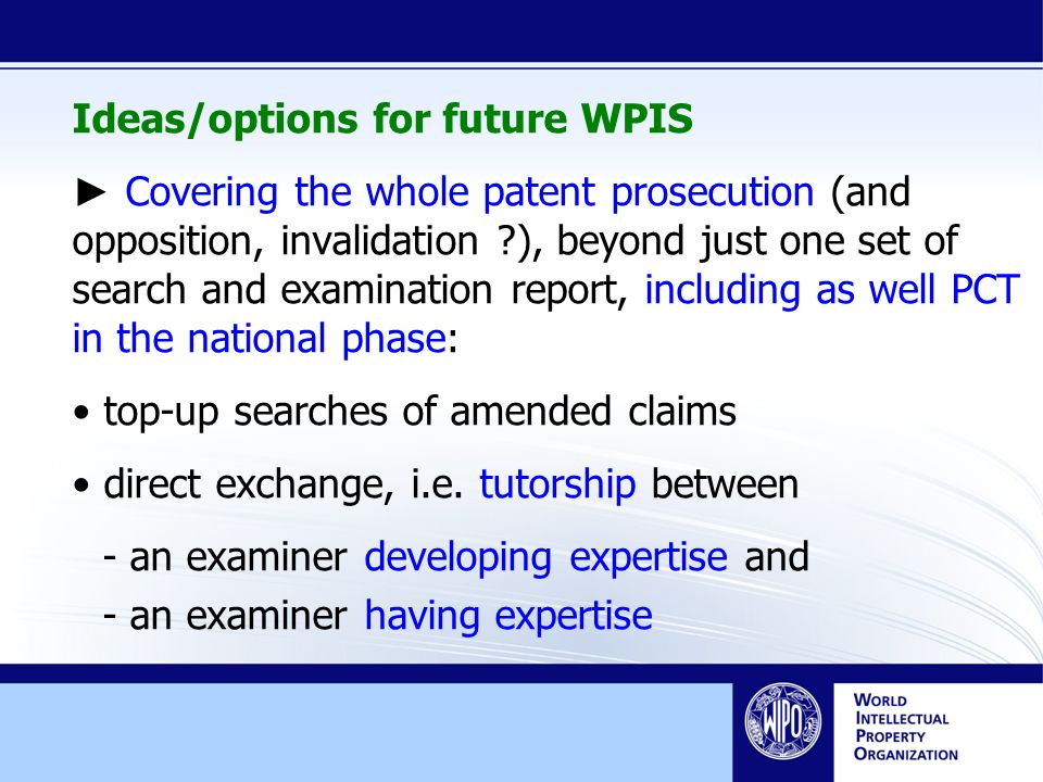 Ideas/options for future WPIS Covering the whole patent prosecution (and opposition, invalidation ), beyond just one set of search and examination report, including as well PCT in the national phase: top-up searches of amended claims direct exchange, i.e.