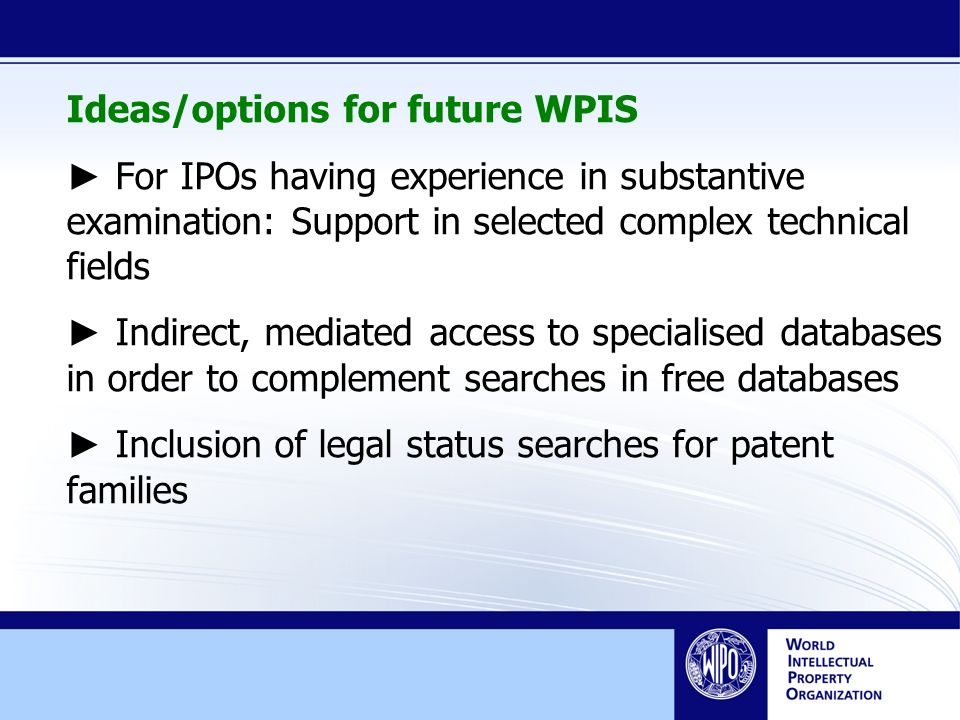 Ideas/options for future WPIS For IPOs having experience in substantive examination: Support in selected complex technical fields Indirect, mediated access to specialised databases in order to complement searches in free databases Inclusion of legal status searches for patent families