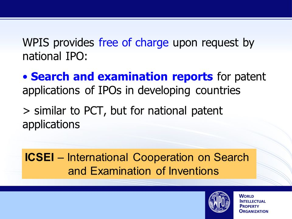 WPIS provides free of charge upon request by national IPO: Search and examination reports for patent applications of IPOs in developing countries > similar to PCT, but for national patent applications ICSEI – International Cooperation on Search and Examination of Inventions