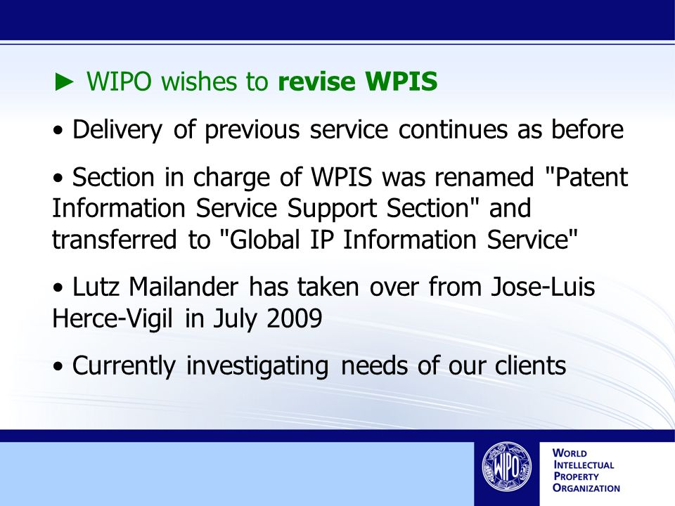 WIPO wishes to revise WPIS Delivery of previous service continues as before Section in charge of WPIS was renamed Patent Information Service Support Section and transferred to Global IP Information Service Lutz Mailander has taken over from Jose-Luis Herce-Vigil in July 2009 Currently investigating needs of our clients