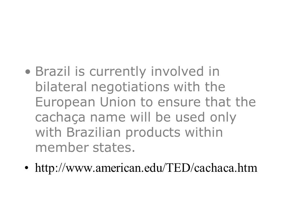 Brazil is currently involved in bilateral negotiations with the European Union to ensure that the cachaça name will be used only with Brazilian products within member states.