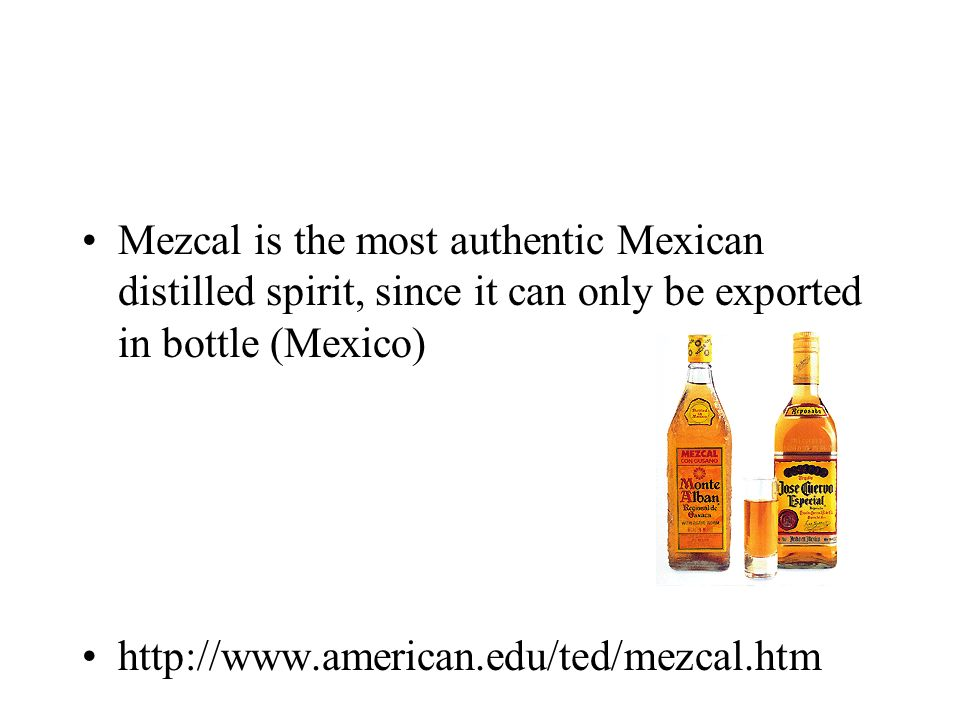 Mezcal is the most authentic Mexican distilled spirit, since it can only be exported in bottle (Mexico) http://www.american.edu/ted/mezcal.htm