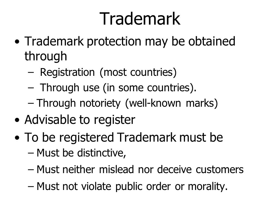 Trademark Trademark protection may be obtained through – Registration (most countries) – Through use (in some countries).
