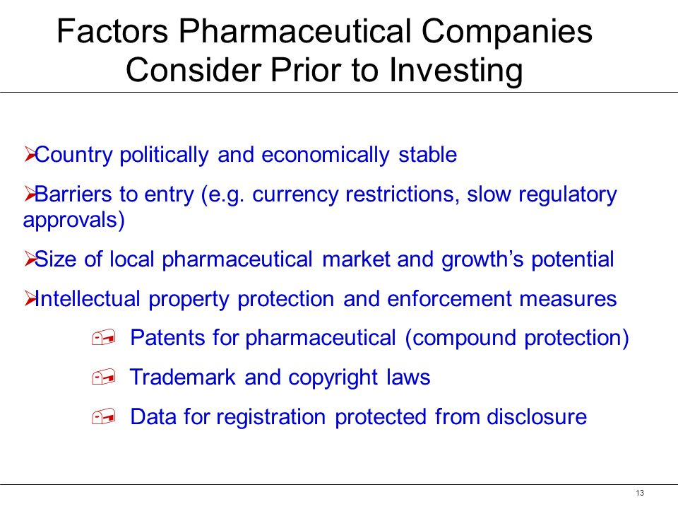13 Factors Pharmaceutical Companies Consider Prior to Investing Country politically and economically stable Barriers to entry (e.g.