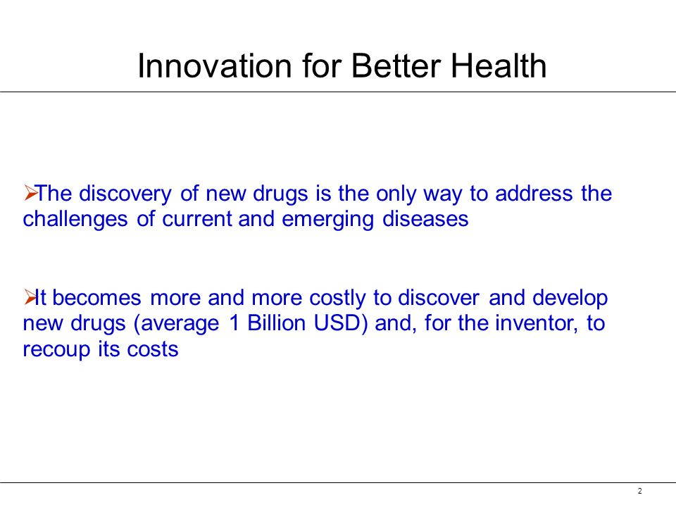 2 Innovation for Better Health The discovery of new drugs is the only way to address the challenges of current and emerging diseases It becomes more and more costly to discover and develop new drugs (average 1 Billion USD) and, for the inventor, to recoup its costs