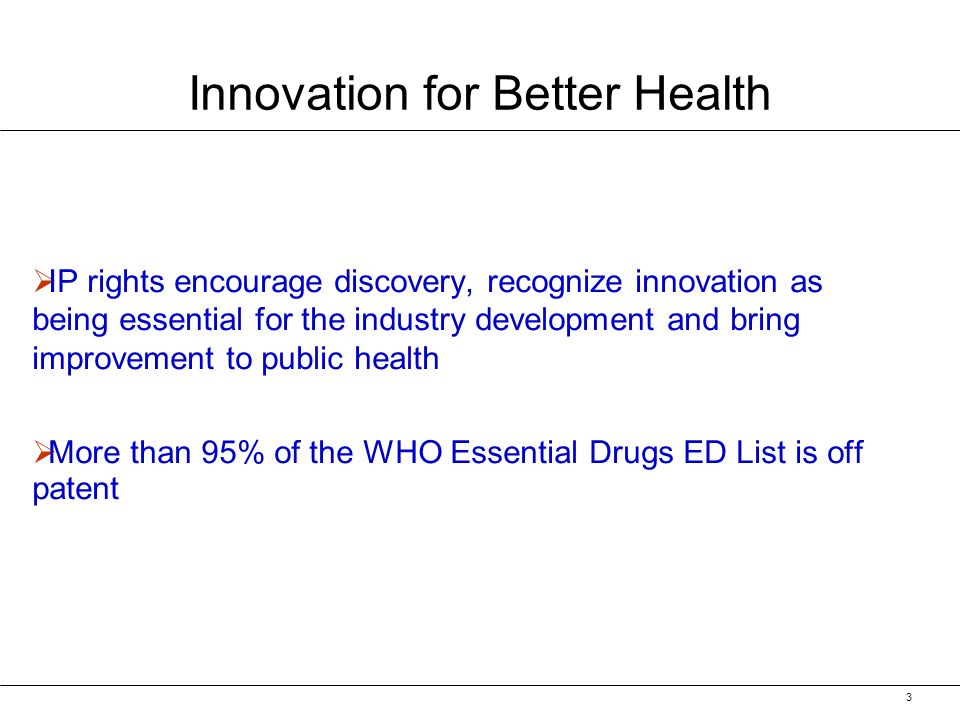 3 IP rights encourage discovery, recognize innovation as being essential for the industry development and bring improvement to public health More than 95% of the WHO Essential Drugs ED List is off patent Innovation for Better Health