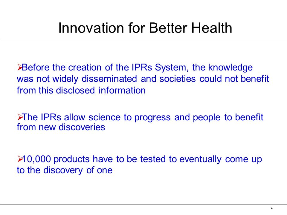 4 Before the creation of the IPRs System, the knowledge was not widely disseminated and societies could not benefit from this disclosed information The IPRs allow science to progress and people to benefit from new discoveries 10,000 products have to be tested to eventually come up to the discovery of one