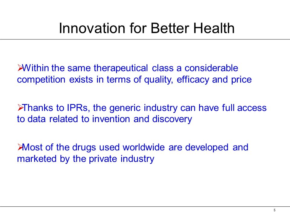5 Innovation for Better Health Within the same therapeutical class a considerable competition exists in terms of quality, efficacy and price Thanks to IPRs, the generic industry can have full access to data related to invention and discovery Most of the drugs used worldwide are developed and marketed by the private industry
