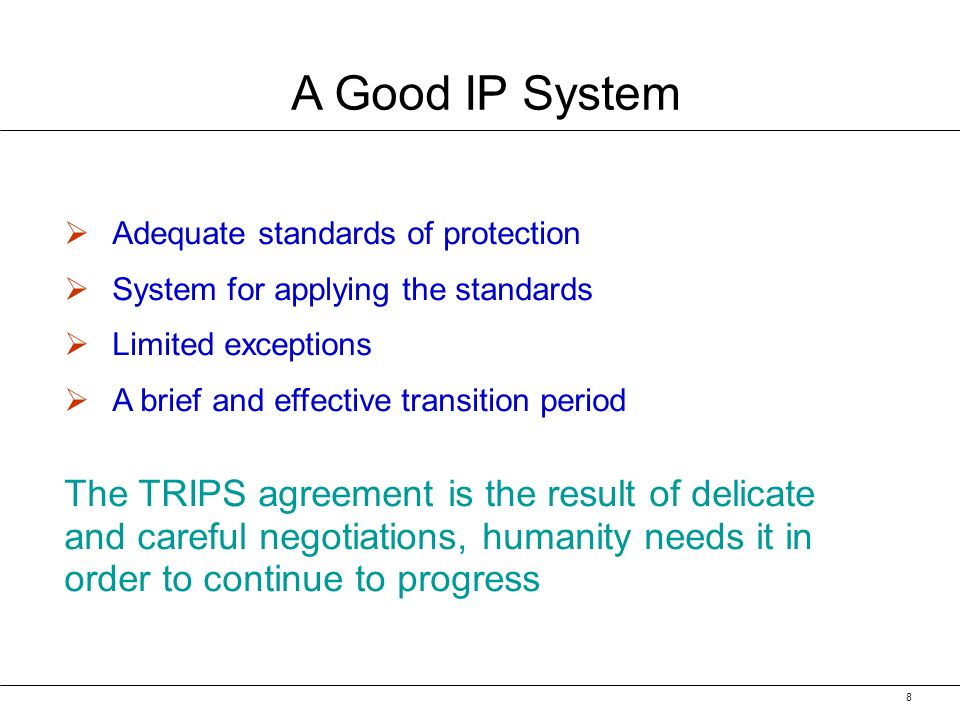 8 A Good IP System Adequate standards of protection System for applying the standards Limited exceptions A brief and effective transition period The TRIPS agreement is the result of delicate and careful negotiations, humanity needs it in order to continue to progress