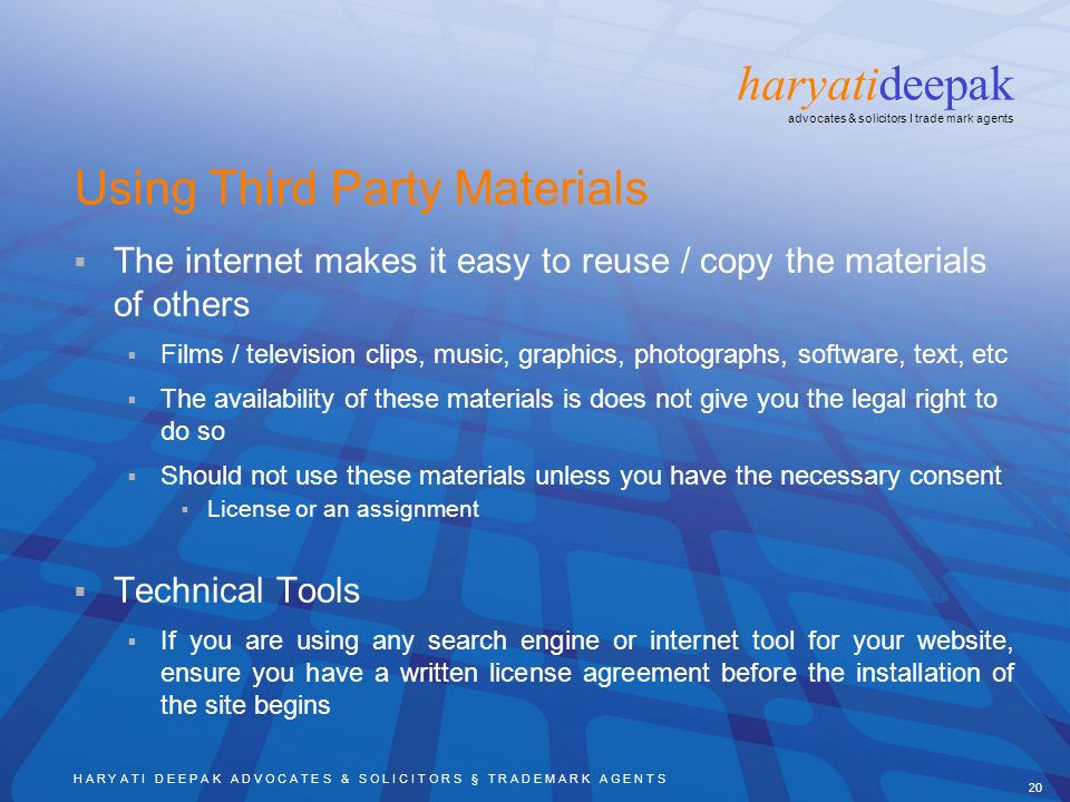 H A R Y A T I D E E P A K A D V O C A T E S & S O L I C I T O R S § T R A D E M A R K A G E N T S 20 haryatideepak advocates & solicitors I trade mark agents Using Third Party Materials The internet makes it easy to reuse / copy the materials of others Films / television clips, music, graphics, photographs, software, text, etc The availability of these materials is does not give you the legal right to do so Should not use these materials unless you have the necessary consent License or an assignment Technical Tools If you are using any search engine or internet tool for your website, ensure you have a written license agreement before the installation of the site begins