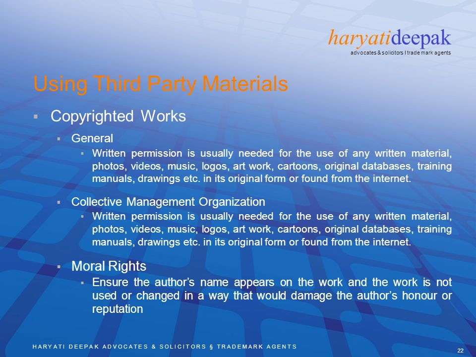 H A R Y A T I D E E P A K A D V O C A T E S & S O L I C I T O R S § T R A D E M A R K A G E N T S 22 haryatideepak advocates & solicitors I trade mark agents Using Third Party Materials Copyrighted Works General Written permission is usually needed for the use of any written material, photos, videos, music, logos, art work, cartoons, original databases, training manuals, drawings etc.