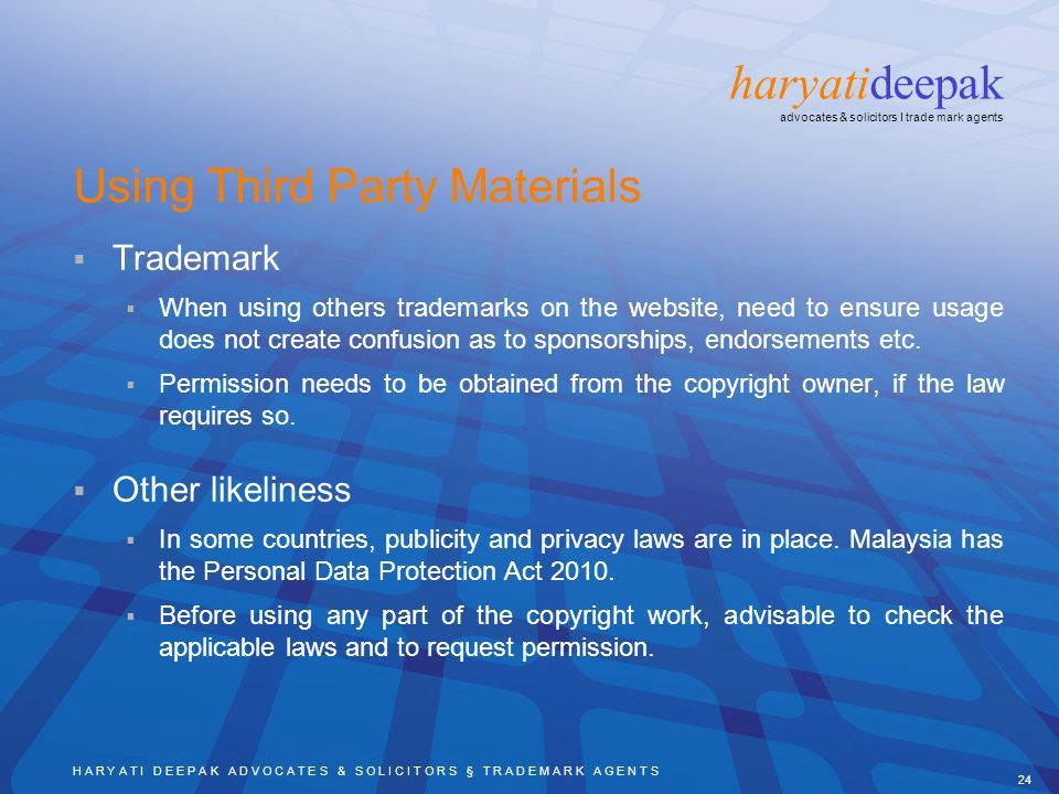 H A R Y A T I D E E P A K A D V O C A T E S & S O L I C I T O R S § T R A D E M A R K A G E N T S 24 haryatideepak advocates & solicitors I trade mark agents Using Third Party Materials Trademark When using others trademarks on the website, need to ensure usage does not create confusion as to sponsorships, endorsements etc.