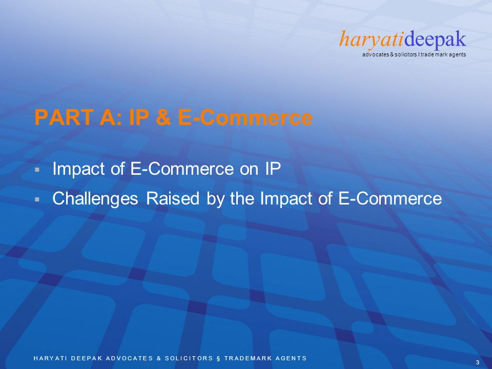 H A R Y A T I D E E P A K A D V O C A T E S & S O L I C I T O R S § T R A D E M A R K A G E N T S 3 haryatideepak advocates & solicitors I trade mark agents PART A: IP & E-Commerce Impact of E-Commerce on IP Challenges Raised by the Impact of E-Commerce