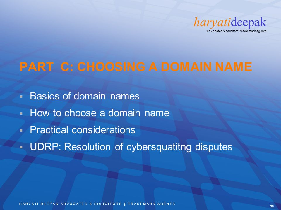 H A R Y A T I D E E P A K A D V O C A T E S & S O L I C I T O R S § T R A D E M A R K A G E N T S 30 haryatideepak advocates & solicitors I trade mark agents PART C: CHOOSING A DOMAIN NAME Basics of domain names How to choose a domain name Practical considerations UDRP: Resolution of cybersquatitng disputes