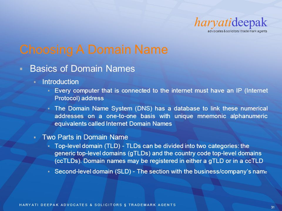 H A R Y A T I D E E P A K A D V O C A T E S & S O L I C I T O R S § T R A D E M A R K A G E N T S 31 haryatideepak advocates & solicitors I trade mark agents Choosing A Domain Name Basics of Domain Names Introduction Every computer that is connected to the internet must have an IP (Internet Protocol) address The Domain Name System (DNS) has a database to link these numerical addresses on a one-to-one basis with unique mnemonic alphanumeric equivalents called Internet Domain Names Two Parts in Domain Name Top-level domain (TLD) - TLDs can be divided into two categories: the generic top-level domains (gTLDs) and the country code top-level domains (ccTLDs).