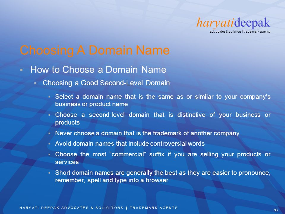 H A R Y A T I D E E P A K A D V O C A T E S & S O L I C I T O R S § T R A D E M A R K A G E N T S 33 haryatideepak advocates & solicitors I trade mark agents Choosing A Domain Name How to Choose a Domain Name Choosing a Good Second-Level Domain Select a domain name that is the same as or similar to your companys business or product name Choose a second-level domain that is distinctive of your business or products Never choose a domain that is the trademark of another company Avoid domain names that include controversial words Choose the most commercial suffix if you are selling your products or services Short domain names are generally the best as they are easier to pronounce, remember, spell and type into a browser