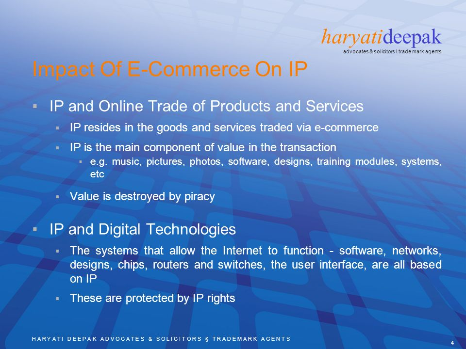 H A R Y A T I D E E P A K A D V O C A T E S & S O L I C I T O R S § T R A D E M A R K A G E N T S 4 haryatideepak advocates & solicitors I trade mark agents Impact Of E-Commerce On IP IP and Online Trade of Products and Services IP resides in the goods and services traded via e-commerce IP is the main component of value in the transaction e.g.