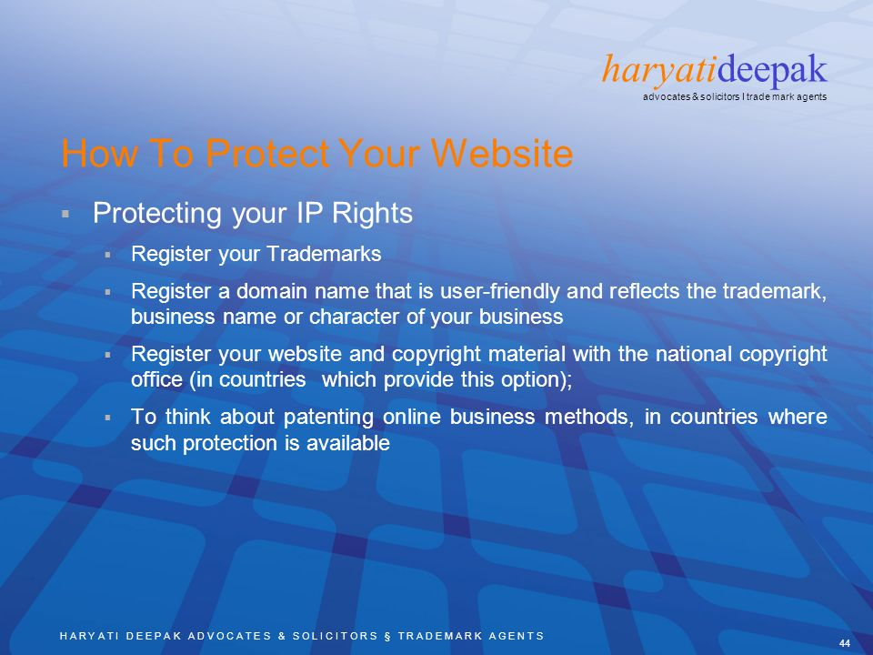 H A R Y A T I D E E P A K A D V O C A T E S & S O L I C I T O R S § T R A D E M A R K A G E N T S 44 haryatideepak advocates & solicitors I trade mark agents How To Protect Your Website Protecting your IP Rights Register your Trademarks Register a domain name that is user-friendly and reflects the trademark, business name or character of your business Register your website and copyright material with the national copyright office (in countries which provide this option); To think about patenting online business methods, in countries where such protection is available