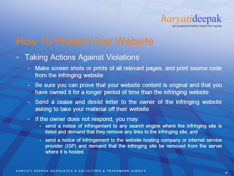 H A R Y A T I D E E P A K A D V O C A T E S & S O L I C I T O R S § T R A D E M A R K A G E N T S 47 haryatideepak advocates & solicitors I trade mark agents How To Protect Your Website Taking Actions Against Violations Make screen shots or prints of all relevant pages, and print source code from the infringing website Be sure you can prove that your website content is original and that you have owned it for a longer period of time than the infringing website Send a cease and desist letter to the owner of the infringing website asking to take your material off their website If the owner does not respond, you may: send a notice of infringement to any search engine where the infringing site is listed and demand that they remove any links to the infringing site; and send a notice of infringement to the website hosting company or internet service provider (ISP) and demand that the infringing site be removed from the server where it is hosted.