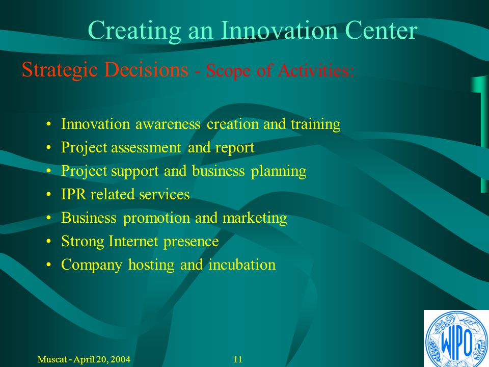10Muscat - April 20, 2004 Creating an Innovation Center Strategic Decisions: Define objectives Identify field of technology Identify general manager / innovation champion Identify participants / stakeholders private sector, government agencies, financial institutions, universities, R&D organizations Select board members Define scope of activities and conditions (free or fee based)