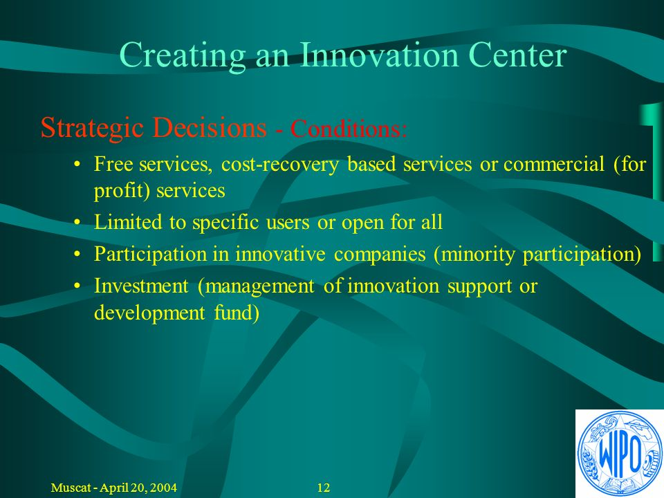 11Muscat - April 20, 2004 Creating an Innovation Center Strategic Decisions - Scope of Activities: Innovation awareness creation and training Project assessment and report Project support and business planning IPR related services Business promotion and marketing Strong Internet presence Company hosting and incubation