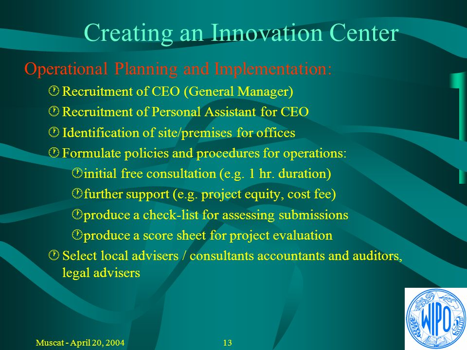 12Muscat - April 20, 2004 Creating an Innovation Center Strategic Decisions - Conditions: Free services, cost-recovery based services or commercial (for profit) services Limited to specific users or open for all Participation in innovative companies (minority participation) Investment (management of innovation support or development fund)