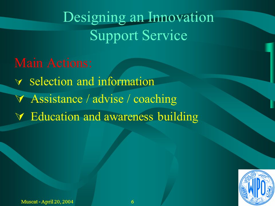 5Muscat - April 20, 2004 Designing an Innovation Support Service Main Objectives: P romote innovation and knowledge based sustainable development Stimulate use and application of national knowledge and innovation potential Encourage employment through creativity and entrepreneurship