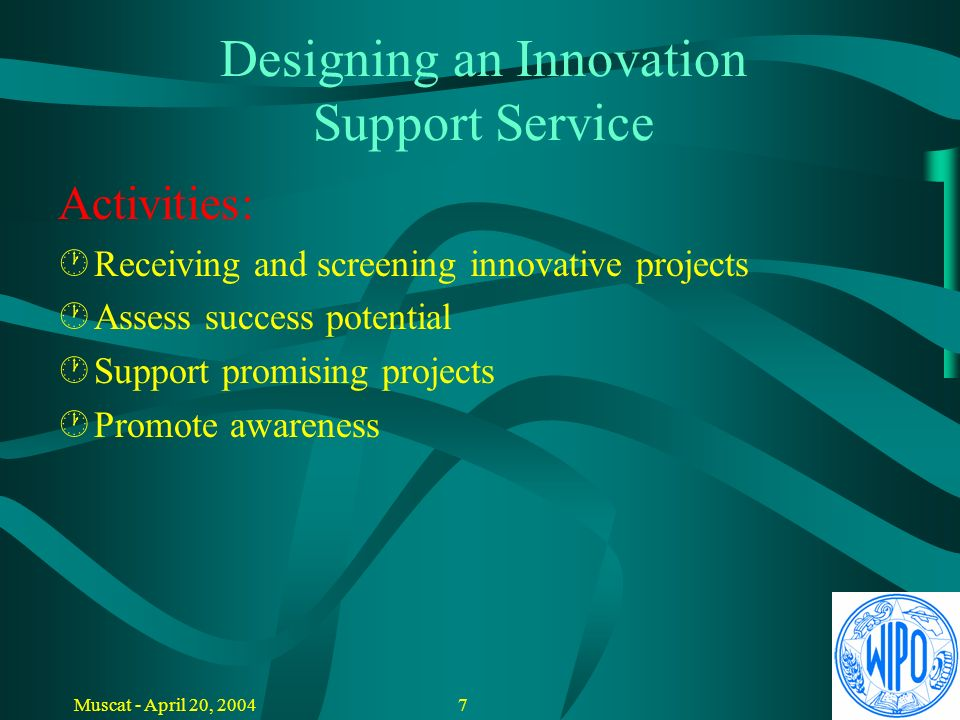 6Muscat - April 20, 2004 Designing an Innovation Support Service Main Actions: Ú S election and information Ú Assistance / advise / coaching Ú Education and awareness building