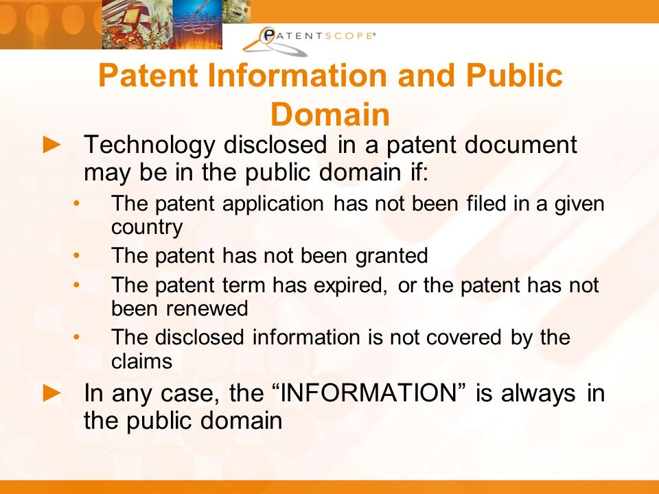 Patent Information and Public Domain Technology disclosed in a patent document may be in the public domain if: The patent application has not been filed in a given country The patent has not been granted The patent term has expired, or the patent has not been renewed The disclosed information is not covered by the claims In any case, the INFORMATION is always in the public domain