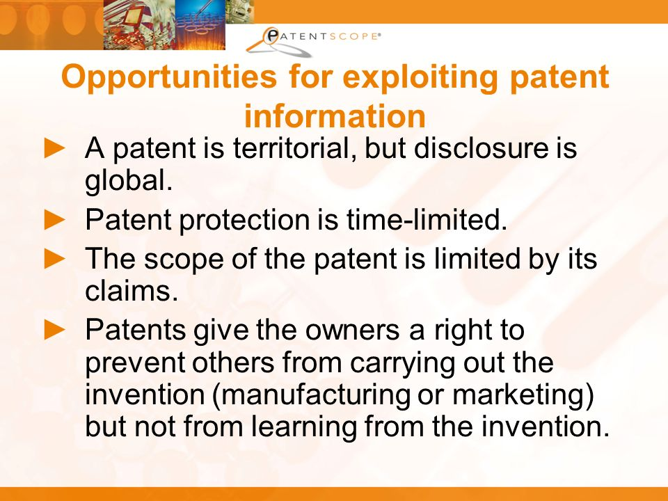Opportunities for exploiting patent information A patent is territorial, but disclosure is global.