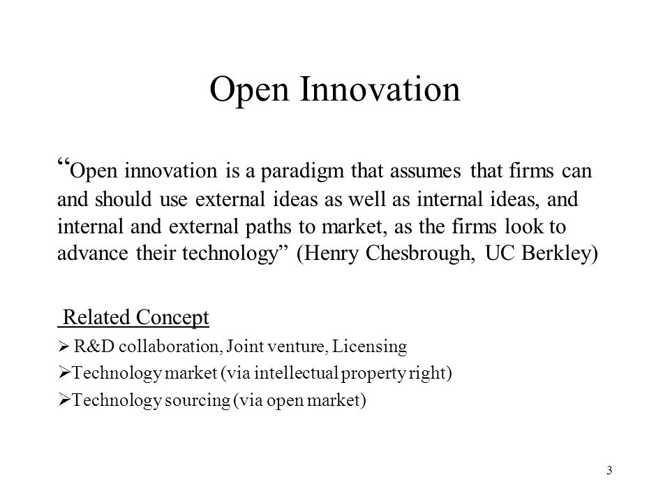 Open Innovation Open innovation is a paradigm that assumes that firms can and should use external ideas as well as internal ideas, and internal and external paths to market, as the firms look to advance their technology (Henry Chesbrough, UC Berkley) Related Concept R&D collaboration, Joint venture, Licensing Technology market (via intellectual property right) Technology sourcing (via open market) 3