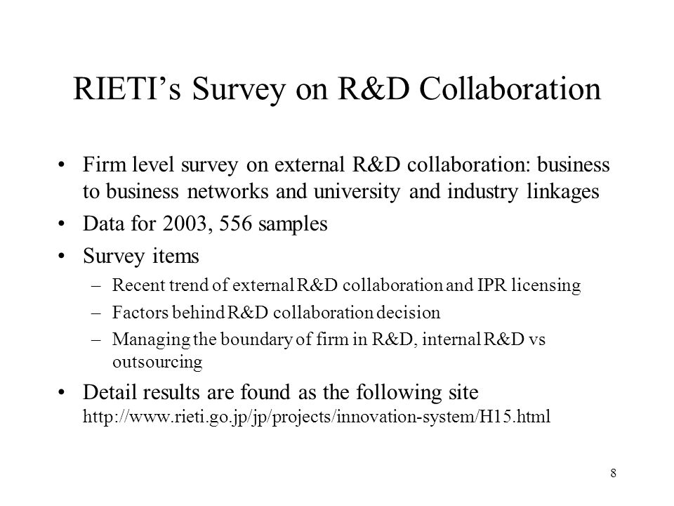 8 RIETIs Survey on R&D Collaboration Firm level survey on external R&D collaboration: business to business networks and university and industry linkages Data for 2003, 556 samples Survey items –Recent trend of external R&D collaboration and IPR licensing –Factors behind R&D collaboration decision –Managing the boundary of firm in R&D, internal R&D vs outsourcing Detail results are found as the following site