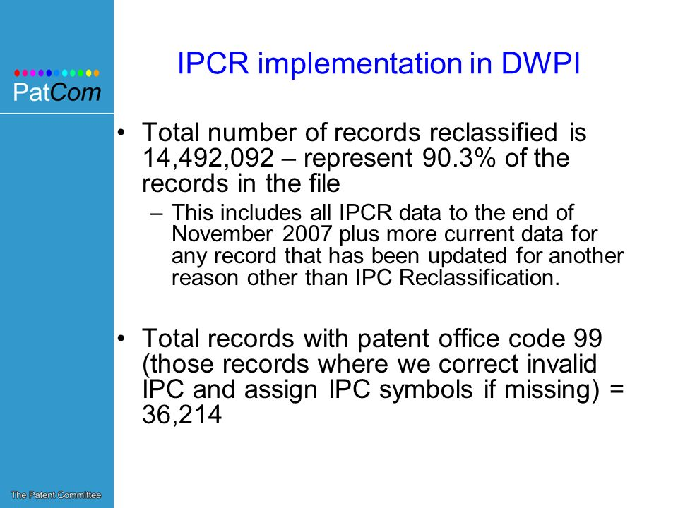 IPCR implementation in DWPI Total number of records reclassified is 14,492,092 – represent 90.3% of the records in the file –This includes all IPCR data to the end of November 2007 plus more current data for any record that has been updated for another reason other than IPC Reclassification.