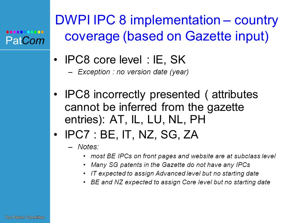 DWPI IPC 8 implementation – country coverage (based on Gazette input) IPC8 core level : IE, SK –Exception : no version date (year) IPC8 incorrectly presented ( attributes cannot be inferred from the gazette entries): AT, IL, LU, NL, PH IPC7 : BE, IT, NZ, SG, ZA –Notes: most BE IPCs on front pages and website are at subclass level Many SG patents in the Gazette do not have any IPCs IT expected to assign Advanced level but no starting date BE and NZ expected to assign Core level but no starting date