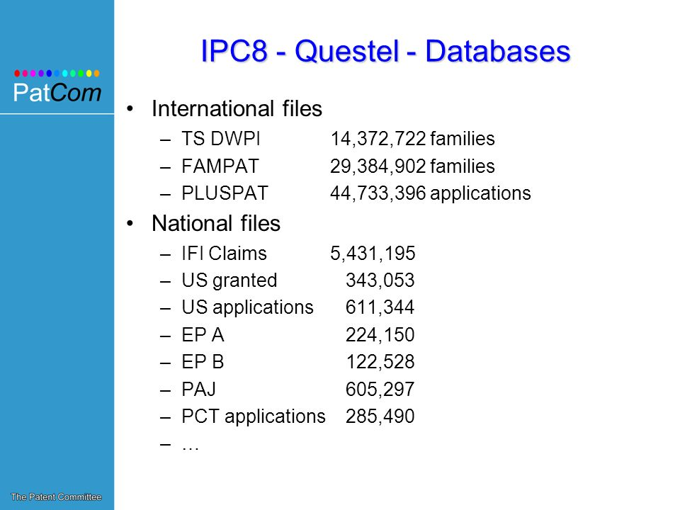 IPC8 - Questel - Databases International files –TS DWPI14,372,722 families –FAMPAT29,384,902 families –PLUSPAT44,733,396 applications National files –IFI Claims5,431,195 –US granted 343,053 –US applications 611,344 –EP A 224,150 –EP B 122,528 –PAJ 605,297 –PCT applications 285,490 –…