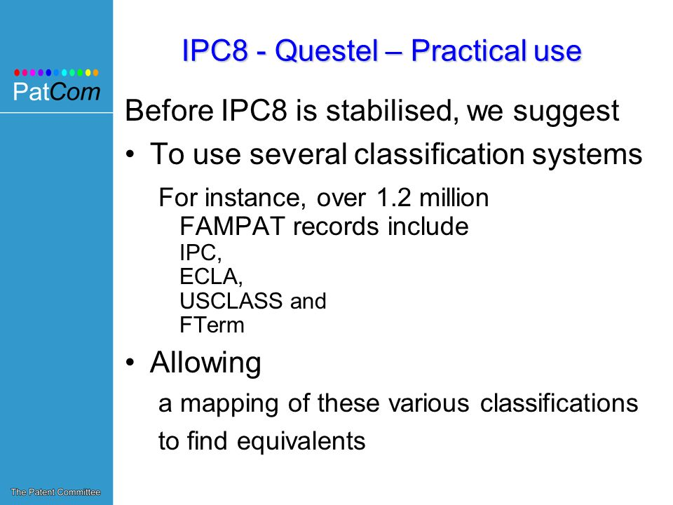 IPC8 - Questel – Practical use Before IPC8 is stabilised, we suggest To use several classification systems For instance, over 1.2 million FAMPAT records include IPC, ECLA, USCLASS and FTerm Allowing a mapping of these various classifications to find equivalents