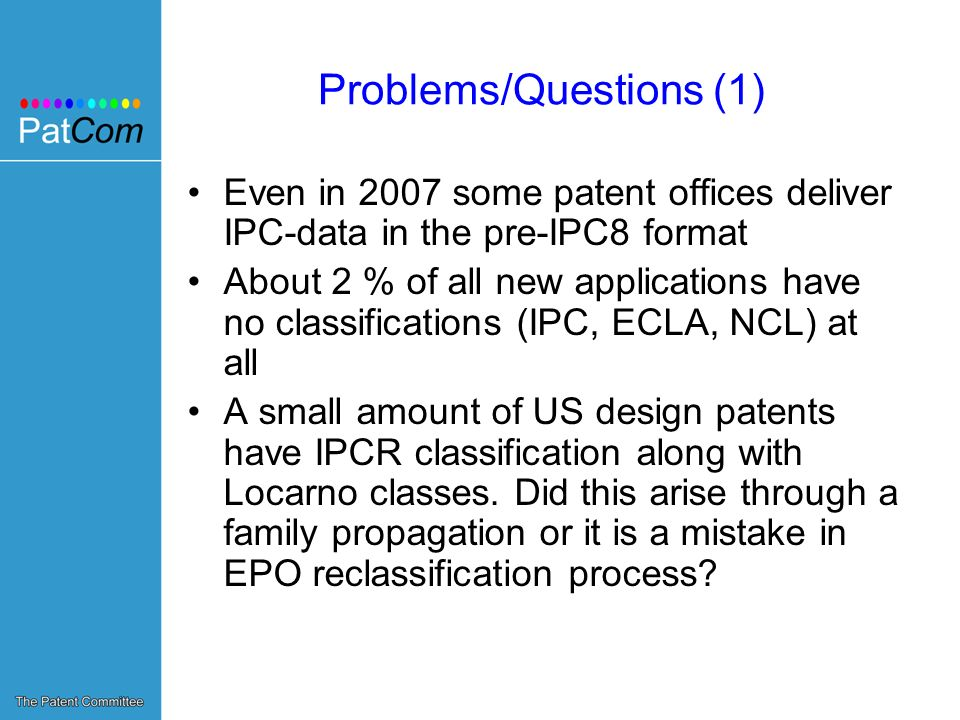Problems/Questions (1) Even in 2007 some patent offices deliver IPC-data in the pre-IPC8 format About 2 % of all new applications have no classifications (IPC, ECLA, NCL) at all A small amount of US design patents have IPCR classification along with Locarno classes.
