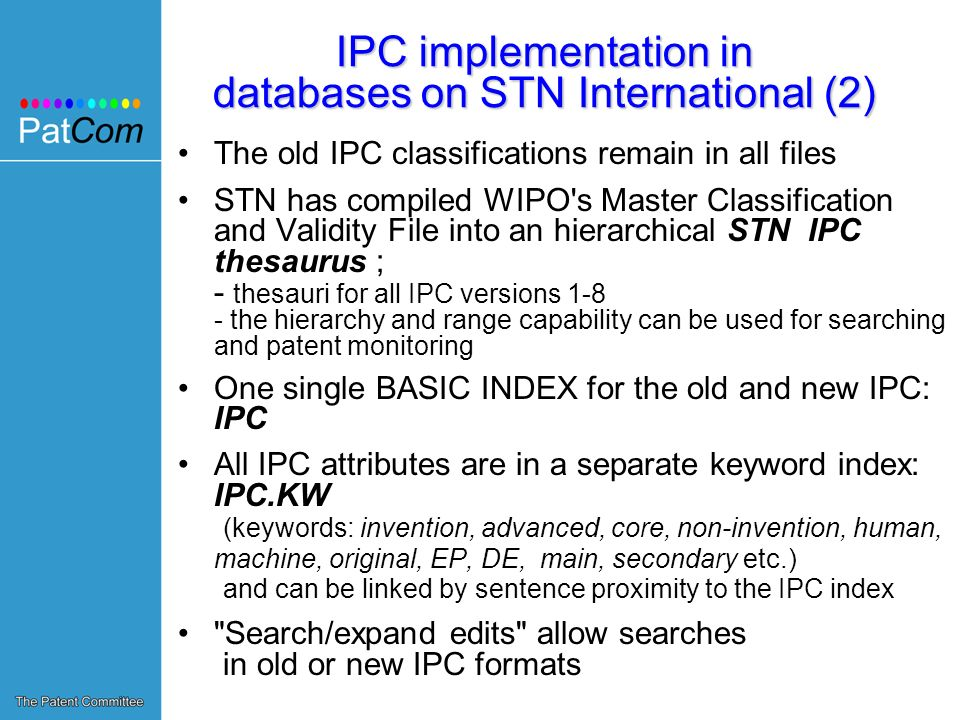 IPC implementation in databases on STN International (2) The old IPC classifications remain in all files STN has compiled WIPO s Master Classification and Validity File into an hierarchical STN IPC thesaurus ; - thesauri for all IPC versions 1-8 - the hierarchy and range capability can be used for searching and patent monitoring One single BASIC INDEX for the old and new IPC: IPC All IPC attributes are in a separate keyword index: IPC.KW (keywords: invention, advanced, core, non-invention, human, machine, original, EP, DE, main, secondary etc.) and can be linked by sentence proximity to the IPC index Search/expand edits allow searches in old or new IPC formats