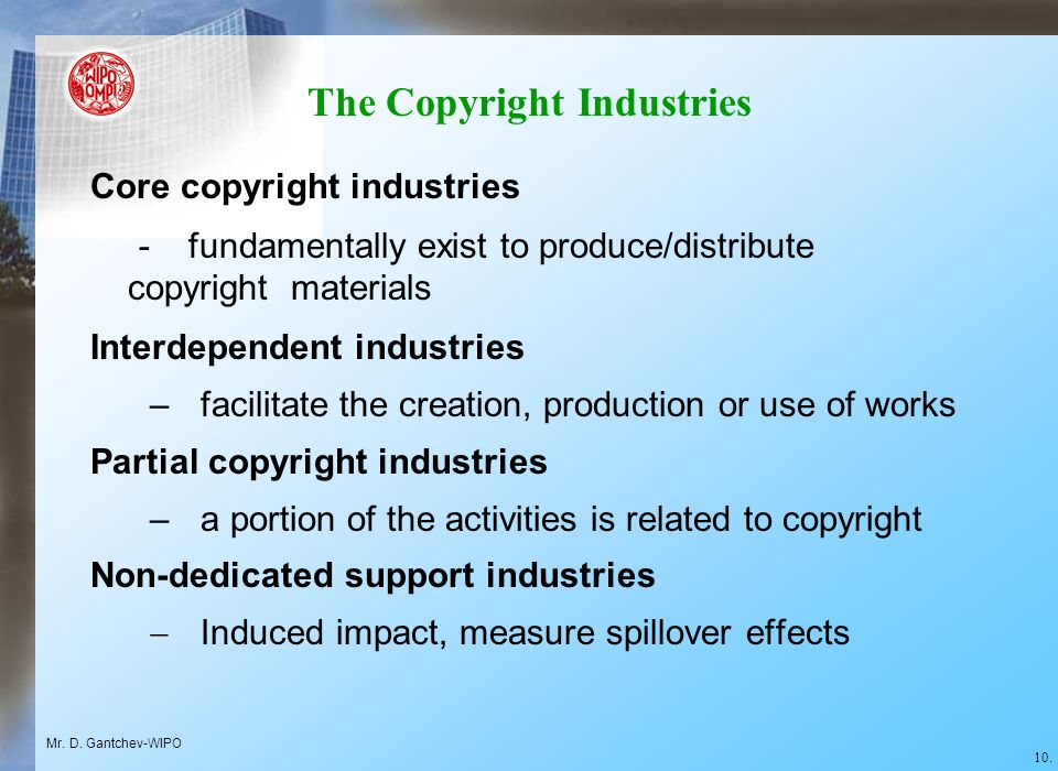 The Copyright Industries Core copyright industries - fundamentally exist to produce/distribute copyright materials Interdependent industries –facilitate the creation, production or use of works Partial copyright industries –a portion of the activities is related to copyright Non-dedicated support industries Induced impact, measure spillover effects Mr.