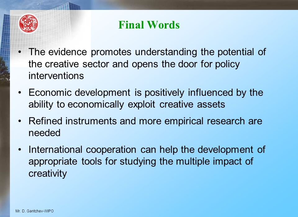 Final Words The evidence promotes understanding the potential of the creative sector and opens the door for policy interventions Economic development is positively influenced by the ability to economically exploit creative assets Refined instruments and more empirical research are needed International cooperation can help the development of appropriate tools for studying the multiple impact of creativity Mr.