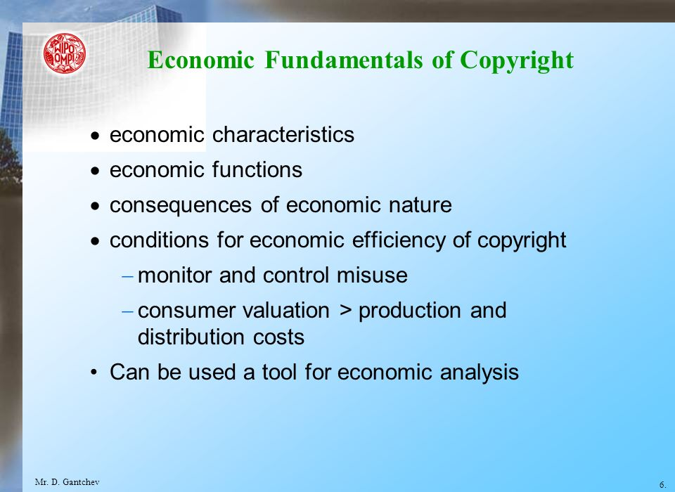 Economic Fundamentals of Copyright economic characteristics economic functions consequences of economic nature conditions for economic efficiency of copyright monitor and control misuse consumer valuation > production and distribution costs Can be used a tool for economic analysis 6.