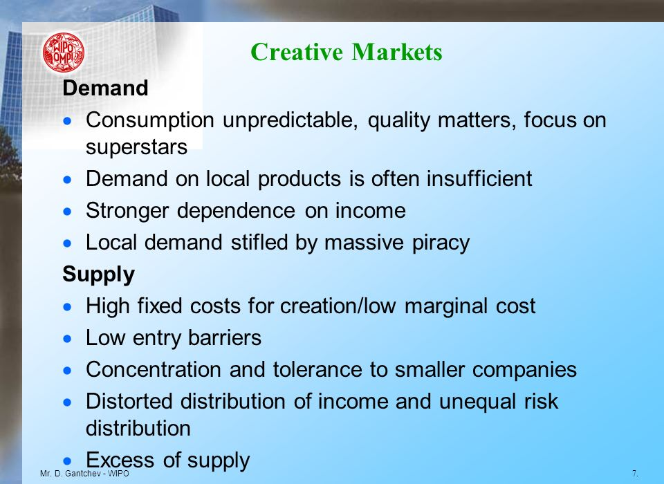 Creative Markets Demand Consumption unpredictable, quality matters, focus on superstars Demand on local products is often insufficient Stronger dependence on income Local demand stifled by massive piracy Supply High fixed costs for creation/low marginal cost Low entry barriers Concentration and tolerance to smaller companies Distorted distribution of income and unequal risk distribution Excess of supply Mr.